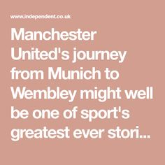Manchester United's journey from Munich to Wembley might well be one of sport's greatest ever stories | The Independent