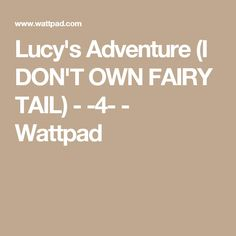 Lucy's Adventure (I DON'T OWN FAIRY TAIL) - -4- - Wattpad