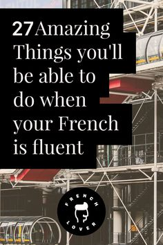 27 Amazing things you'll be able to do when your French is fluent