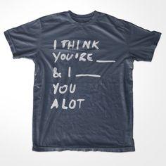 I THINK YOU'RE ______ & I ______ YOU ALOT