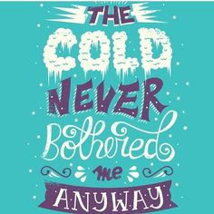 THE COLD NEVER BOTHER ME ANYWAYS