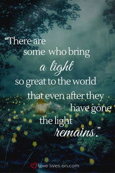 There are some who bring a light so great to the world that even after they have gone the light remains.