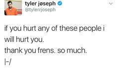 When you think about how Tyler is probably the most peaceful human being, and he still says he'd hurt someone, who hurts us, it tells you how much we mean to him. And he means just as much to us. Happy late Birthday, Tyler Joseph. <3