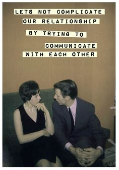 Let's not complicate our relationship by trying to communicate with each other