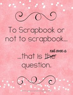 To Scrapbook or not scrapbook...