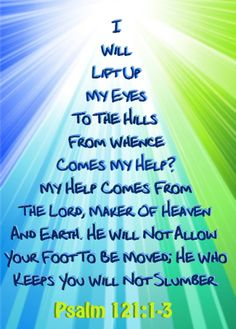 (Psalms I will lift up mine eyes unto the hills, from whence cometh my help. (Psalms My help cometh from the LORD, which made heaven and earth. (Psalms He will not suffer thy foot to be moved: he that keepeth thee will not slumber. Psalm 121, Praise The Lords, Praise God, Scripture Quotes, Bible Scriptures, Psalms Verses, Scripture Images, Favorite Bible Verses, Jesus Is Lord