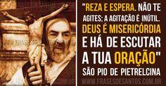 """""""Reza e espera. Não te agites; a agitação é inútil. Deus é misericórdia e há de escutar a tua oração."""" São Pio de Pietrelcina"""