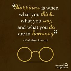 """Happiness is when what you think, what you say, and what you do are in harmony"" Mahatma Gandhi"