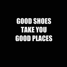 """Good shoes take you good places."""