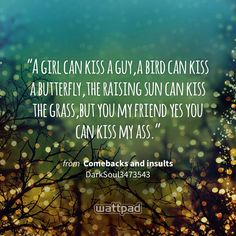 """A girl can kiss a guy,a bird can kiss a butterfly,the raising sun can kiss the grass,but you my friend yes you can kiss my ass."" - from Comebacks and insults (on Wattpad) https://www.wattpad.com/161722463?utm_source=ios&utm_medium=pinterest&utm_content=share_quote&wp_page=quote&wp_originator=XfSMXh%2FfMDkVjaGgaXTL4pquejTukWmZn7pO6CCwDfdLiRzkJulOtly%2BPjWZxtjSoph3yJBZdx1rU5lfEGXwSsIwo89Nyo%2BO8x2XSNoA1%2BjFv%2BLDoyZFkM0ivJObMGt1 #quote #wattpad"
