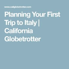 Planning Your First Trip to Italy | California Globetrotter