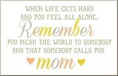 When life gets hard and you feel all alone remember you mean the world to somebody and that somebody calls you mom Best Mom Quotes, Mothers Day Quotes, Daughter Quotes, Favorite Quotes, Life Quotes, Mommy Quotes, Family Quotes, When Life Gets Hard, Fb Quote