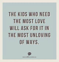 the kids who need the most love will ask for it in the most unloving ways  Amen. So true. But they need it so much.
