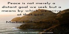 Peace is not merely a distant goal we seek but a means by which we arrive at that goal.  #calmeryou