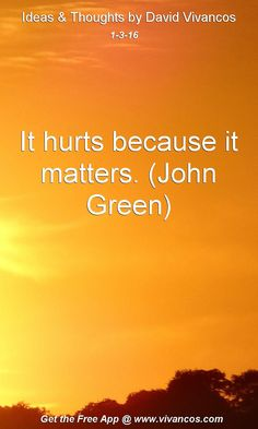 It hurts because it matters. (John Green) [January 3rd 2016] https://www.youtube.com/watch?v=TFdZyjYoFnk