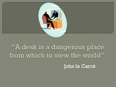 """A desk is a dangerous place from which to view the world."" -- John le Carre quoted in $100 Start-up"