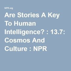 Are Stories A Key To Human Intelligence? : 13.7: Cosmos And Culture : NPR