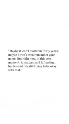 Maybe it won't matter in thirty years; maybe I won't even remember your name. But right now, in this very moment, it matters, and it fucking hurts - and I'm still trying to be okay with that. Hurt Quotes, Sad Love Quotes, Poem Quotes, Words Quotes, Wise Words, Life Quotes, Tears Quotes, Sayings, Breakup Quotes