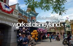 Work at Disneyland. We shall see in two more years...