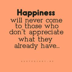 True... Happiness wil never come to those who do't appreciate what they already have