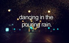 Dancing in the pouring rain.