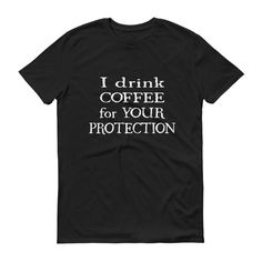 Now available in our store. Check it out here http://j-s-graphics.myshopify.com/products/i-drink-coffee-for-your-protection-short-sleeve-unisex-t-shirt?utm_campaign=social_autopilot&utm_source=pin&utm_medium=pin