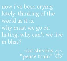 Cause out on the edge of darkness, there rides a peace train, oh peace train take this country, come take me home again.  ~ Cat Stevens