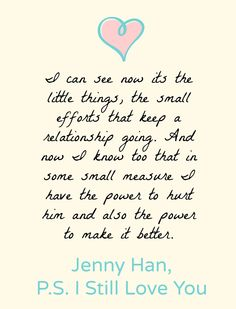 """I Can see now its the little things, the small efforts that keep a relationship going. And now I know too that in some small measure I have the power to hurt him and also the power to make it better."" -Jenny Han, PS I Still Love You"