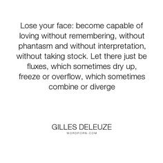 "Gilles Deleuze - ""Lose your face: become capable of loving without remembering, without phantasm and..."". relationships, action, identity, memory, love, movement, flux"