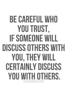 Be careful who you trust, if someone will discuss others with you, they will certainly discuss you with others.