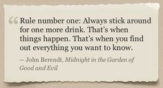 Rule number one: Always stick around for one more drink. That's when things happen. That's when you find out everything you want to know. - John Berendt, Midning in the Garden of Good and Evil