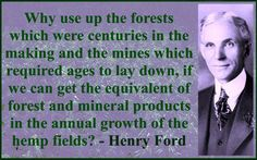 Hemp fuel is a way out of oil! Ford knew it back Then! Planting only 6 percent of the continental United States with biomass crops such as hemp would supply all current domestic demands for oil and gas. Hemp fuel is a real alternative. Ford Quotes, Funny Quotes, Life Quotes, Science, Henry Ford, Save The Planet, Medical Marijuana, Marijuana Facts, Climate Change