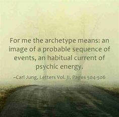 For me the archetype means: an image of a probable sequence of events, an habitual current of psychic energy. ~Carl Jung, Letters Vol. II, Pages 504-506