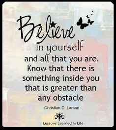 Believe in yourself and all that you are . Know that ther is someting inside you that is greater than any obstacle ~ Christian D. Photo Quotes, Me Quotes, Wisdom Quotes, Picture Quotes, Lessons Learned In Life, Inspirational Quotes Pictures, Inspirational Thoughts, Just Believe, Greater Than