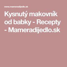 Kysnutý makovník od babky - Recepty - Mameradijedlo.sk