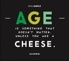 """...unless you are a cheese."" :) Quote by Luis Burnel"