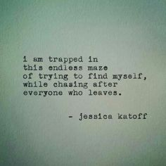 I am trapped in this endless maze of trying to find myself, while chase after everyone who leaves. #JessicaKatoff