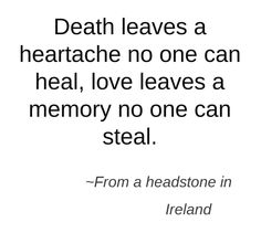 Death leaves a heartache no one can heal. love leaves a memory that no one can steal. Everyone copes differently, some cry for the loss of a loved one, others smile because they know they will see them again one day. Great Quotes, Quotes To Live By, Me Quotes, Inspirational Quotes, Qoutes, Irish Quotes, Irish Sayings, Motivational Quotes, Fun Sayings