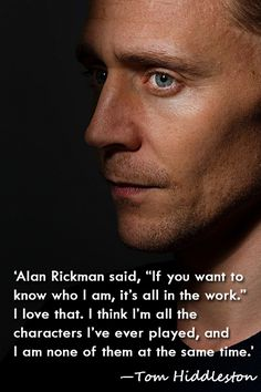 "'Alan Rickman said, ""If you want to know who I am, it's all in the work."" I love that. I think I'm all the characters I've ever played, and I am none of them at the same time.' —Tom Hiddleston"