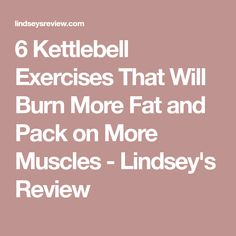 6 Kettlebell Exercises That Will Burn More Fat and Pack on More Muscles - Lindsey's Review