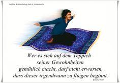 Wer es sich auf dem Teppich seiner Gewohnheiten gemütlich macht, darf nicht erwarten, dass dieser irgendwann zu fliegen beginnt. - Ernst Ferstl - ~ Quelle: GedankenGut https://www.facebook.com/Gaby.GedankenGut/ http://www.dreamies.de/mygalerie.php?g=jtdysguz