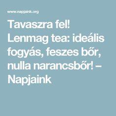 Tavaszra fel! Lenmag tea: ideális fogyás, feszes bőr, nulla narancsbőr! – Napjaink