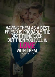 Having them as a best friend is probably the best thing ever. But then yo fall in love with them.