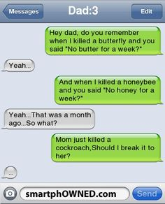 Dad:3Hey dad, do you remember when I killed a butterfly and you said 'No butter for a week?' | Yeah... | And when I killed a honeybee and you said 'No honey for a week?' | Yeah...That was a month ago...So what? | Mom just killed a cockroach,Should I break it to her? | ...