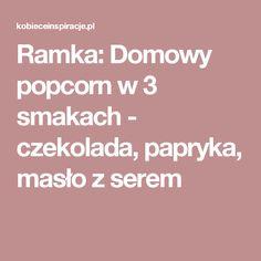 Ramka: Domowy popcorn w 3 smakach - czekolada, papryka, masło z serem