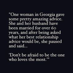 """One woman in Georgia gave some pretty amazing advice. she and her husband have been married for over 60 years, and after being asked what her best relationship advice would be, she paused and said.""Don't be afraid to be the one who loves the most. Great Quotes, Quotes To Live By, Me Quotes, Inspirational Quotes, Qoutes, Love Is Scary Quotes, Fear Of Love Quotes, Let Me Love You Quotes, Afraid To Love Quotes"