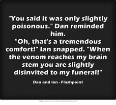 You said it was only slightly poisonous. Dan reminded him. Oh, that's a tremendous comfort! Ian snapped. When the venom reaches my brain stem you are slightly disinvited to my funeral!