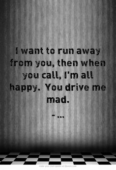 I want to run away from you, then when you call, Im all happy. You drive me mad.