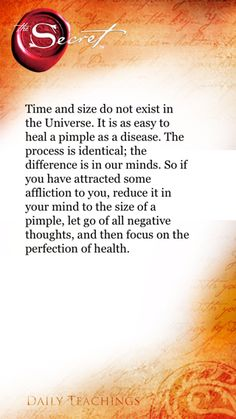 Time and size do not exist in the Universe. It is as easy to heal a pimple as a disease. The process is identical; the difference is in our minds. So if you have attracted some affliction to you, reduce it in your mind to the size of a pimple, let go of all negative thoughts, and then focus on the perfection of health. ~Rhonda Byrne