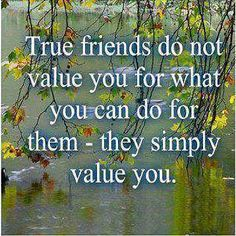 True friends do not value you for what you can do for them - they simply value you.